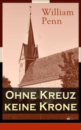 Ohne Kreuz keine Krone - Eine Abhandlung über die Eigenschaft und Wirkung des heiligen Kreuzes Christi