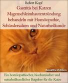 Robert Kopf: Gastritis bei Katzen Magenschleimhautentzündung behandeln mit Homöopathie, Schüsslersalzen und Naturheilkunde
