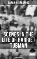 Sarah H. Bradford: Scenes in the Life of Harriet Tubman (Complete Edition)