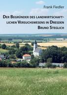 Frank Fiedler: Der Begründer des landwirtschaftlichen Versuchswesens in Dresden Bruno Steglich