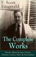 F. Scott Fitzgerald: The Complete Works of F. Scott Fitzgerald: Novels, Short Stories, Poetry, Articles, Letters, Plays & Screenplays
