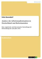 Analyse der Arbeitsmarktsituation in Deutschland und Reformansätze - Eine empirische und theoretische Darstellung der Entwicklung bis zum Jahr 2016