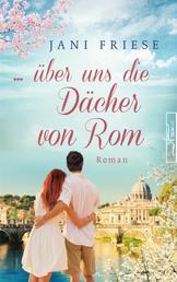 ... über uns die Dächer von Rom - Liebesroman