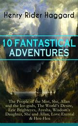 10 FANTASTICAL ADVENTURES: The People of the Mist, She, Allan and the Ice-gods, The World's Desire, Eric Brighteyes, Ayesha, Wisdom's Daughter, She and Allan, Love Eternal & Heu-Heu - From the English writer of adventure novels and the pioneer of the Lost World literary genre, best known for King Solomon's Mines