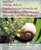 Robert Kopf: Arthritis, Arthrose Gelenkschmerzen behandeln mit Pflanzenheilkunde (Phytotherapie), Akupressur und Wasserheilkunde