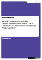 Andreas Kuebler: Kann der handlungstheoretische Professionalisierungsansatz von Ulrich Oevermann zur Professionalisierung in der Pflege verhelfen?