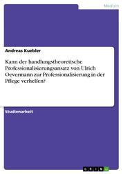 Kann der handlungstheoretische Professionalisierungsansatz von Ulrich Oevermann zur Professionalisierung in der Pflege verhelfen?