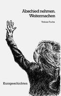 Tobias Fuchs: Abschied nehmen. Weitermachen