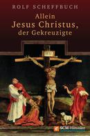 Rolf Scheffbuch: Allein Jesus Christus, der Gekreuzigte
