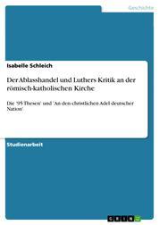 Der Ablasshandel und Luthers Kritik an der römisch-katholischen Kirche - Die '95 Thesen' und 'An den christlichen Adel deutscher Nation'
