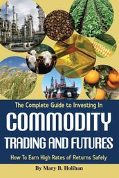 The Complete Guide to Investing in Commodity Trading & Futures - How to Earn High Rates of Returns Safely