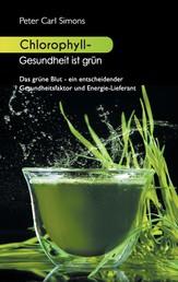 Chlorophyll - Gesundheit ist grün - Das grüne Blut - ein entscheidender Gesundheitsfaktor und Energie-Lieferant