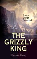 James Oliver Curwood: THE GRIZZLY KING (Adventure Classic)