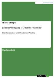 """Johann Wolfgang v. Goethes """"Novelle"""" - Eine Sachanalyse und Didaktische Analyse"""