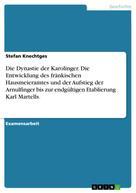 Stefan Knechtges: Die Dynastie der Karolinger. Die Entwicklung des fränkischen Hausmeieramtes und der Aufstieg der Arnulfinger bis zur endgültigen Etablierung Karl Martells.