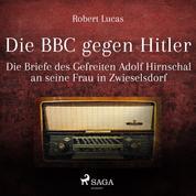 Die BBC gegen Hitler (Ungekürzt) - Die Briefe des Gefreiten Adolf Hirnschal an seine Frau in Zwieselsdorf