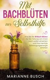 Mit Bachblüten zur Selbsthilfe: Wie Sie die 38 Bach-Blüten für die Heilung von innen nach außen einsetzen und Ihre mentale Schwingungsenergie erhöhen