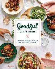 Goodful - Das Kochbuch - Einfache Rezepte für ein nachhaltiges Leben
