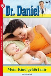 Dr. Daniel Classic 6 – Arztroman - Mein Kind gehört zu mir!