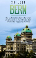 Anneke Neuberg: So lebt Bern: Der perfekte Reiseführer für einen unvergesslichen Aufenthalt in Bern inkl. Insider-Tipps und Packliste