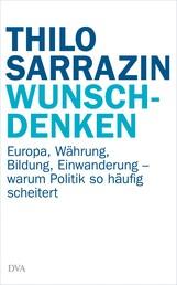 Wunschdenken - Europa, Währung, Bildung, Einwanderung - warum Politik so häufig scheitert
