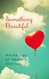 Something Beautiful - Anthology of Short Stories