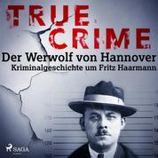 True Crime: Der Werwolf von Hannover - Kriminalgeschichte um Fritz Haarmann