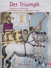 Der Triumph - Siegesfeiern im antiken Rom. Ihre Dokumentation auf Ehrenbögen in Farbe