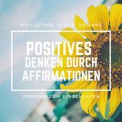 Positives Denken durch Affirmationen: Perfekt zum Einschlafen - Wohlstand, Glück, Heilung