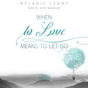 When to love means to let go (unabridged)