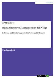 Human Resource Management in der Pflege - Relevanz und Förderung von Mitarbeiterzufriedenheit