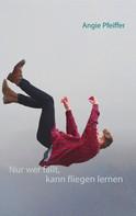 Angie Pfeiffer: Nur wer fällt, kann fliegen lernen