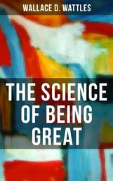 THE SCIENCE OF BEING GREAT - A Personal Self-Help Book (From one of The New Thought pioneers, author of The Science of Getting Rich, How to Get What You Want & Hellfire Harrison)
