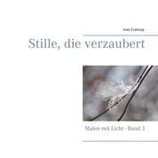 Stille, die verzaubert - Malen mit Licht - Band 3