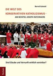 Die Welt des konservativen Katholizismus - am Beispiel Joseph Ratzingers - Sind Glaube und Vernunft wirklich vereinbar?