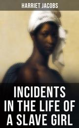 INCIDENTS IN THE LIFE OF A SLAVE GIRL - A Painful Memoir That Uncovered the Despicable Sexual, Emotional & Psychological Abuse of a Slave Women, Her Determination to Escape as Well as Her Sacrifices in the Process