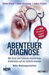 Abenteuer Diagnose - Wie Ärzte und Patienten mysteriösen Krankheiten auf die Schliche kommen. Wahre Medizingeschichten - Vom NDR-Gesundheitsmagazin Visite