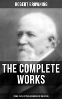 Robert Browning: The Complete Works of Robert Browning: Poems, Plays, Letters & Biographies in One Edition