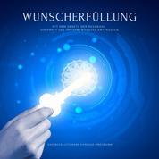 Wunscherfüllung: Das revolutionäre Hypnose-Programm - Mit dem Gesetz der Resonanz die Kraft des Unbewussten entfesseln