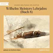 Wilhelm Meisters Lehrjahre, Buch 8 (Ungekürzt)