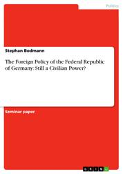 The Foreign Policy of the Federal Republic of Germany: Still a Civilian Power?