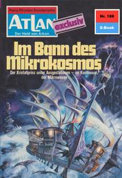 """Atlan 188: Im Bann des Mikrokosmos - Atlan-Zyklus """"Der Held von Arkon"""""""