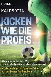 Kicken wie die Profis - Alles, was du auf dem Weg zum Bundesligastar wirklich wissen musst. Mit den wichtigsten Tipps und Tricks von den besten Profimachern