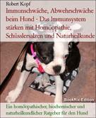 Robert Kopf: Immunschwäche, Abwehrschwäche beim Hund - Das Immunsystem stärken mit Homöopathie, Schüsslersalzen und Naturheilkunde