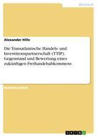 Alexander Hille: Die Transatlantische Handels- und Investitionspartnerschaft (TTIP). Gegenstand und Bewertung eines zukünftigen Freihandelsabkommens
