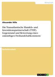 Die Transatlantische Handels- und Investitionspartnerschaft (TTIP). Gegenstand und Bewertung eines zukünftigen Freihandelsabkommens