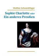 Walther Schwerdtfeger: Sophie Charlotte oder Ein anderes Preußen
