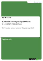 """Zur Funktion der geistigen Elite im utopischen Staatsroman - Der Geniekult in Arno Schmidts """"Gelehrtenrepublik"""""""