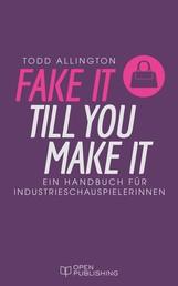 FAKE IT TILL YOU MAKE IT - Handbuch für Industrieschauspielerinnen