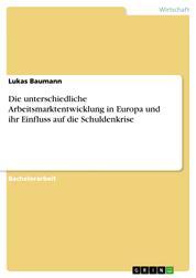 Die unterschiedliche Arbeitsmarktentwicklung in Europa und ihr Einfluss auf die Schuldenkrise